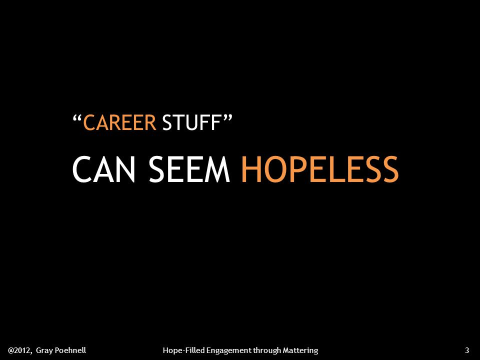 CAREER STUFF CAN SEEM HOPELESS @2012, Gray PoehnellHope-Filled Engagement through Mattering3