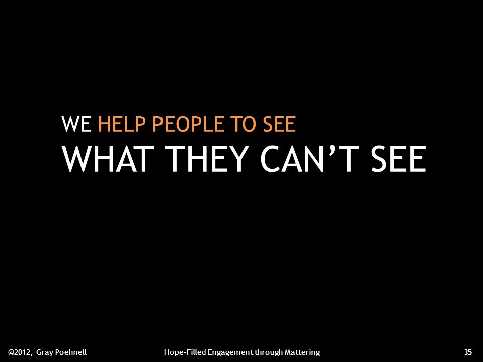 WE HELP PEOPLE TO SEE WHAT THEY CAN'T SEE @2012, Gray PoehnellHope-Filled Engagement through Mattering35