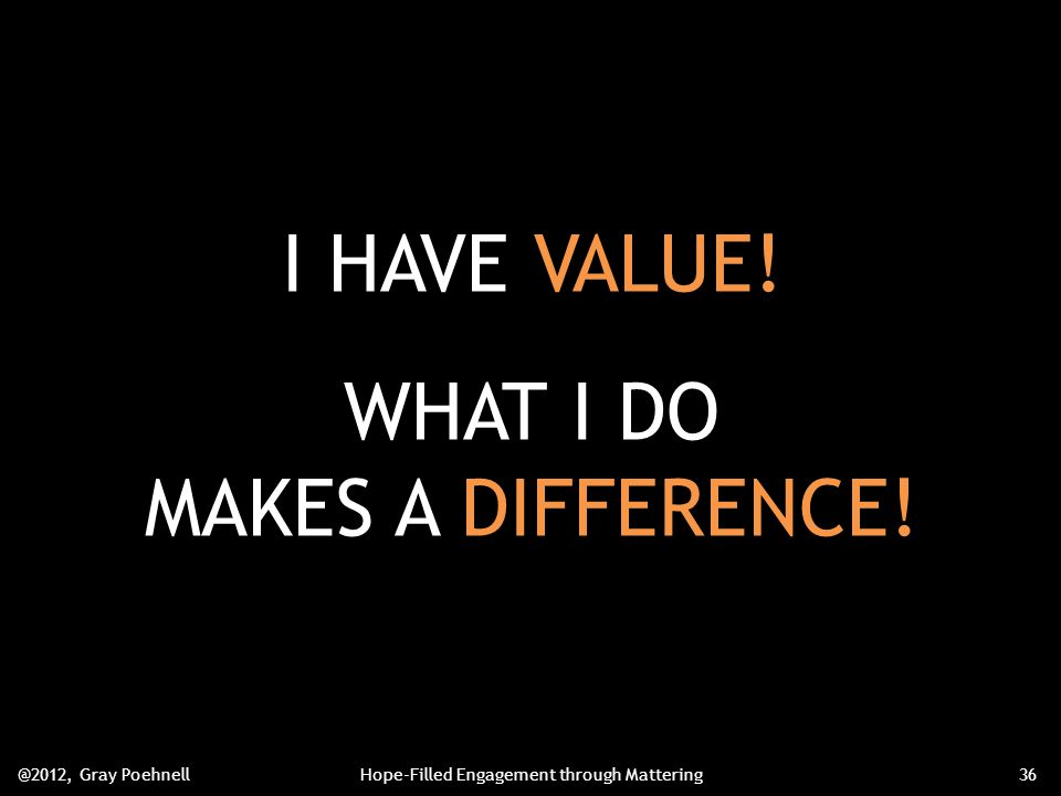 I HAVE VALUE. WHAT I DO MAKES A DIFFERENCE.
