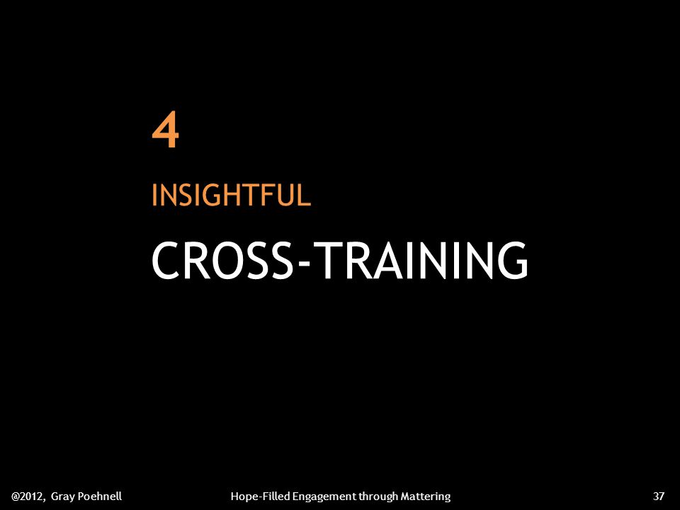 4 INSIGHTFUL CROSS-TRAINING @2012, Gray PoehnellHope-Filled Engagement through Mattering37