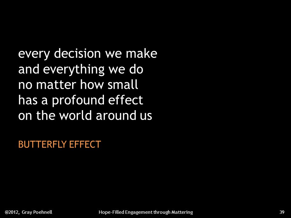every decision we make and everything we do no matter how small has a profound effect on the world around us BUTTERFLY EFFECT @2012, Gray PoehnellHope-Filled Engagement through Mattering39