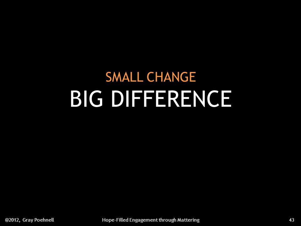 SMALL CHANGE BIG DIFFERENCE @2012, Gray PoehnellHope-Filled Engagement through Mattering43