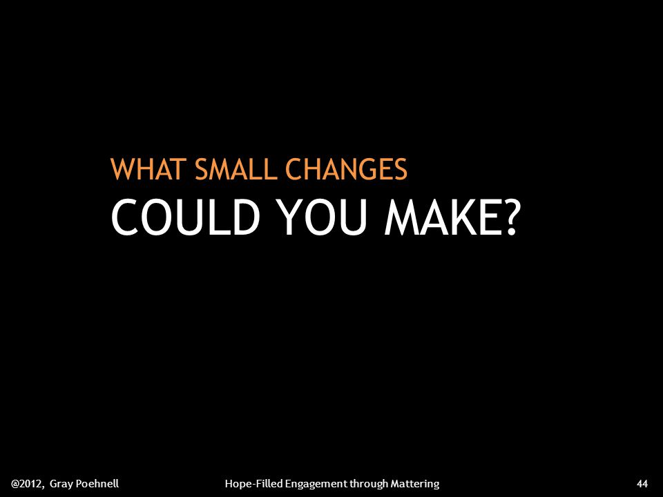 WHAT SMALL CHANGES COULD YOU MAKE @2012, Gray PoehnellHope-Filled Engagement through Mattering44