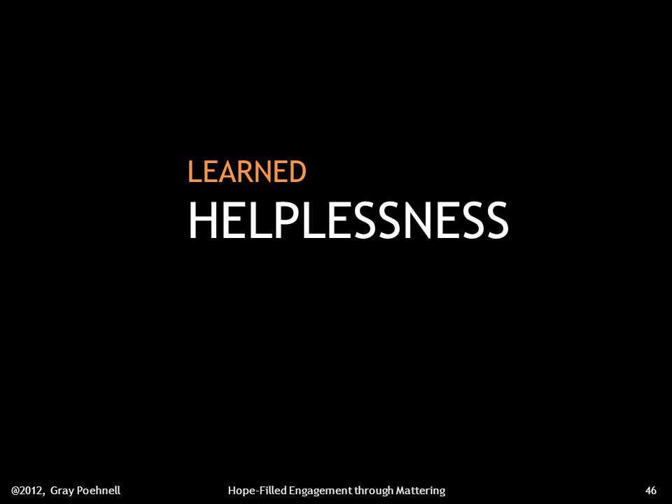 LEARNED HELPLESSNESS @2012, Gray PoehnellHope-Filled Engagement through Mattering46