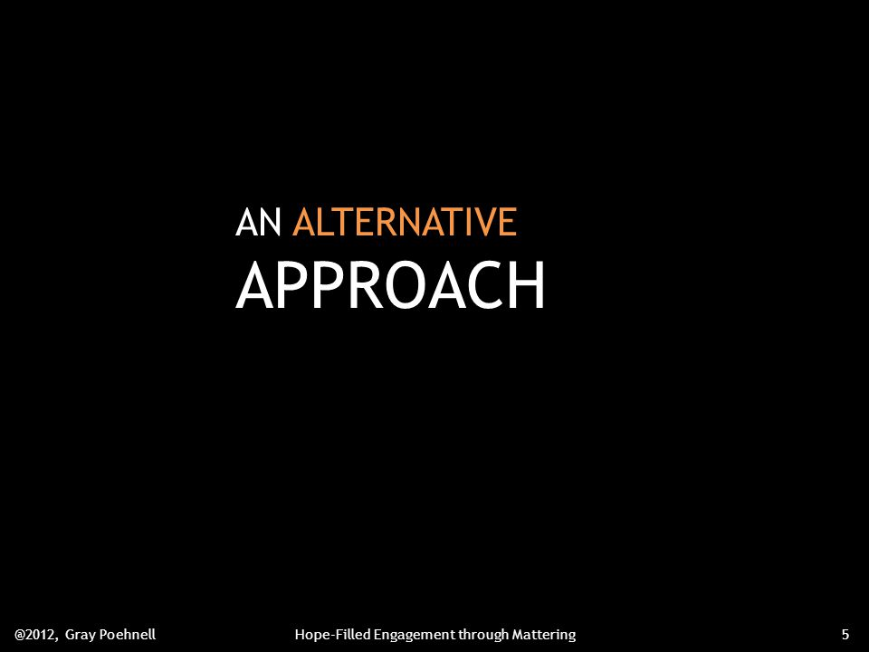 AN ALTERNATIVE APPROACH @2012, Gray PoehnellHope-Filled Engagement through Mattering5