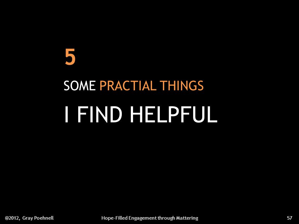 5 SOME PRACTIAL THINGS I FIND HELPFUL @2012, Gray PoehnellHope-Filled Engagement through Mattering57