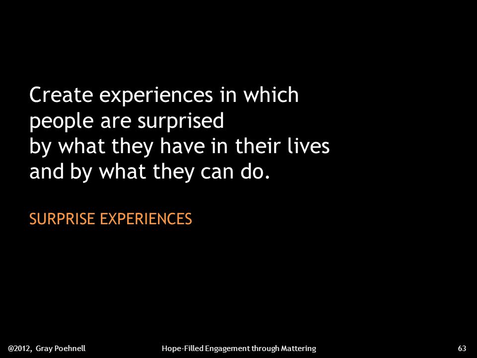 Create experiences in which people are surprised by what they have in their lives and by what they can do.