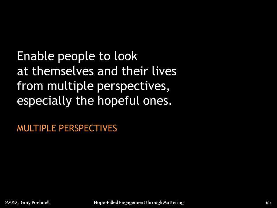 Enable people to look at themselves and their lives from multiple perspectives, especially the hopeful ones.