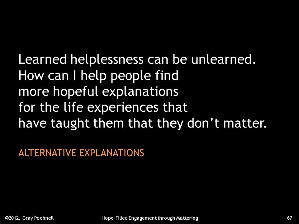 Learned helplessness can be unlearned.