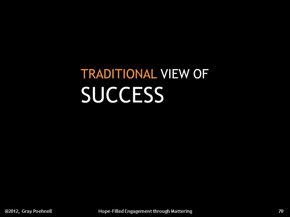TRADITIONAL VIEW OF SUCCESS @2012, Gray PoehnellHope-Filled Engagement through Mattering70