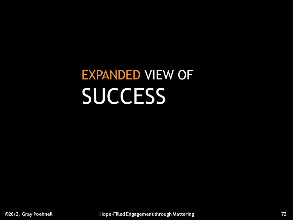 EXPANDED VIEW OF SUCCESS @2012, Gray PoehnellHope-Filled Engagement through Mattering72