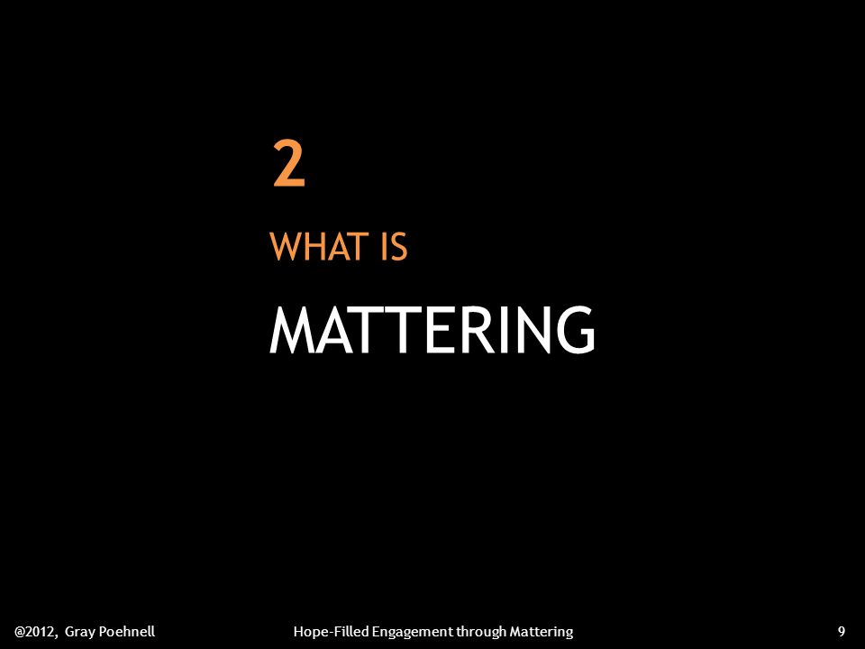 2 WHAT IS MATTERING @2012, Gray PoehnellHope-Filled Engagement through Mattering9