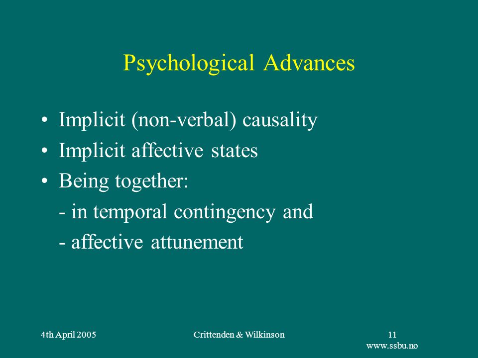 4th April 2005Crittenden & Wilkinson11 www.ssbu.no Psychological Advances Implicit (non-verbal) causality Implicit affective states Being together: - in temporal contingency and - affective attunement