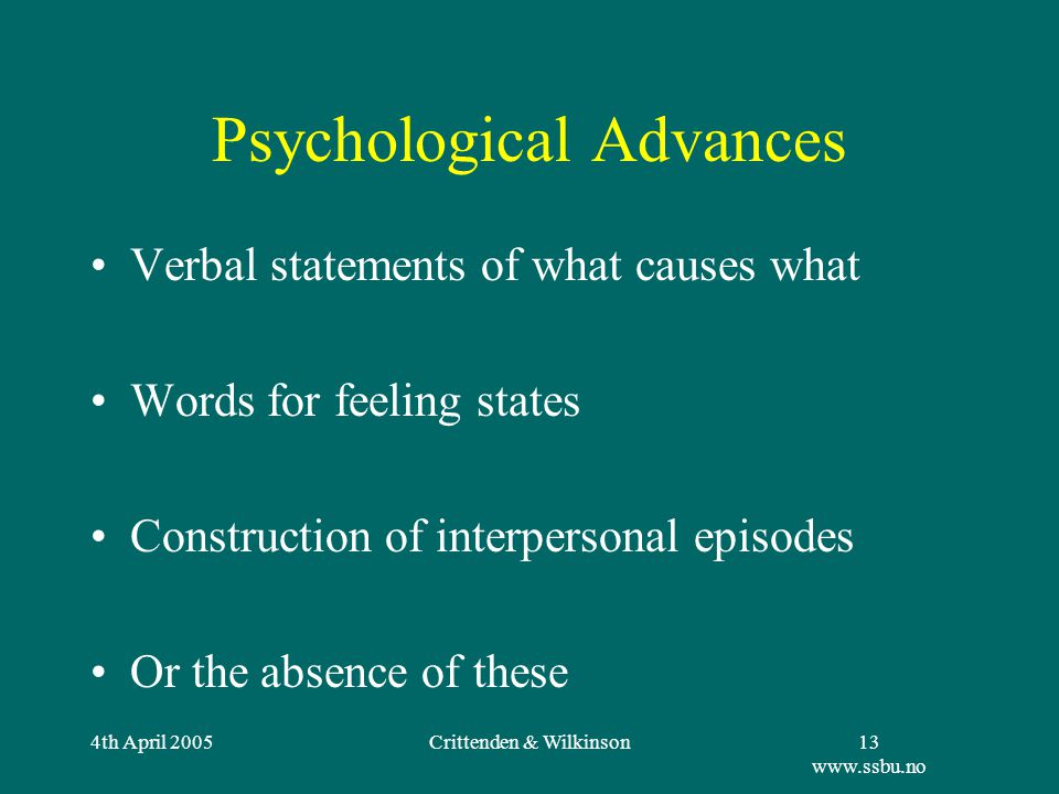 4th April 2005Crittenden & Wilkinson13 www.ssbu.no Psychological Advances Verbal statements of what causes what Words for feeling states Construction of interpersonal episodes Or the absence of these