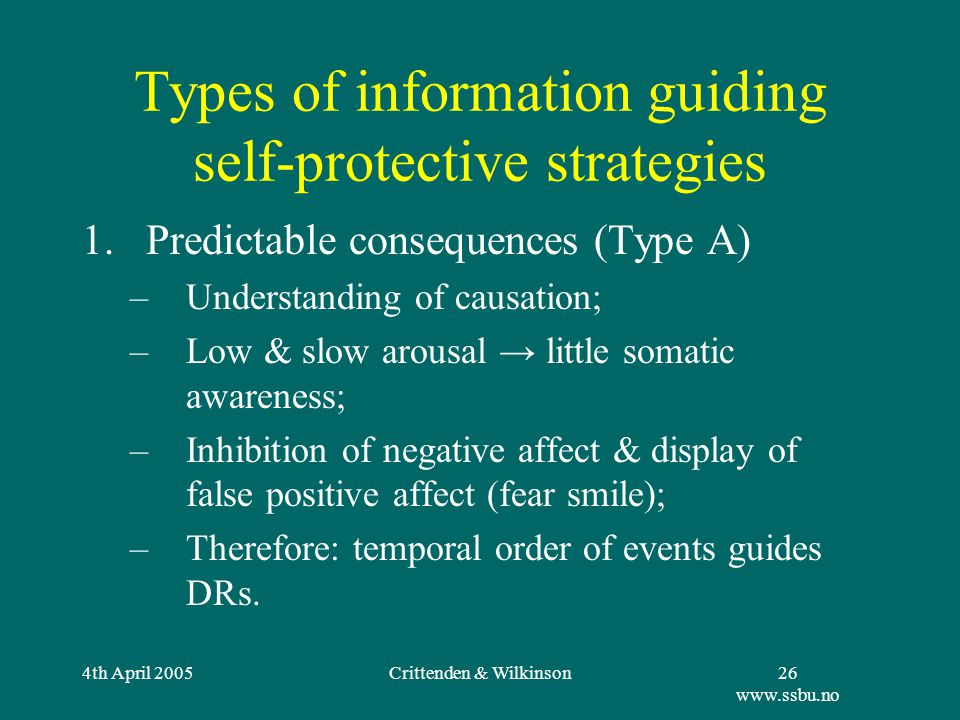 4th April 2005Crittenden & Wilkinson26 www.ssbu.no Types of information guiding self-protective strategies 1.Predictable consequences (Type A) –Understanding of causation; –Low & slow arousal → little somatic awareness; –Inhibition of negative affect & display of false positive affect (fear smile); –Therefore: temporal order of events guides DRs.