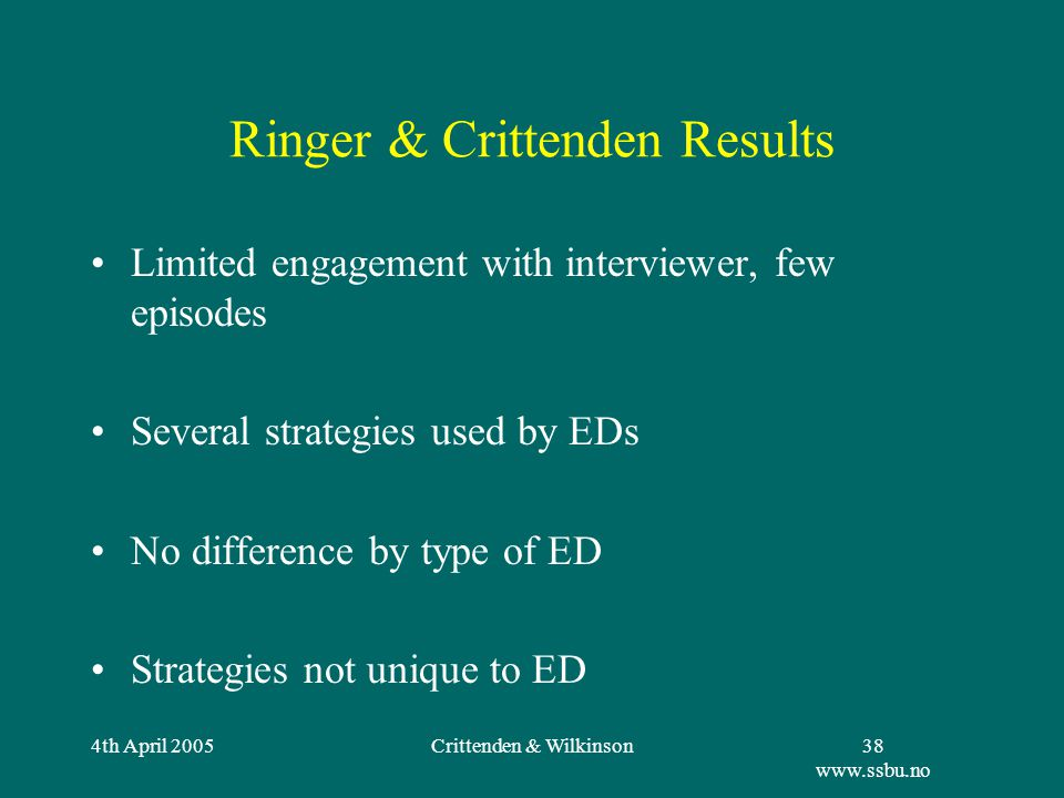 4th April 2005Crittenden & Wilkinson38 www.ssbu.no Ringer & Crittenden Results Limited engagement with interviewer, few episodes Several strategies used by EDs No difference by type of ED Strategies not unique to ED