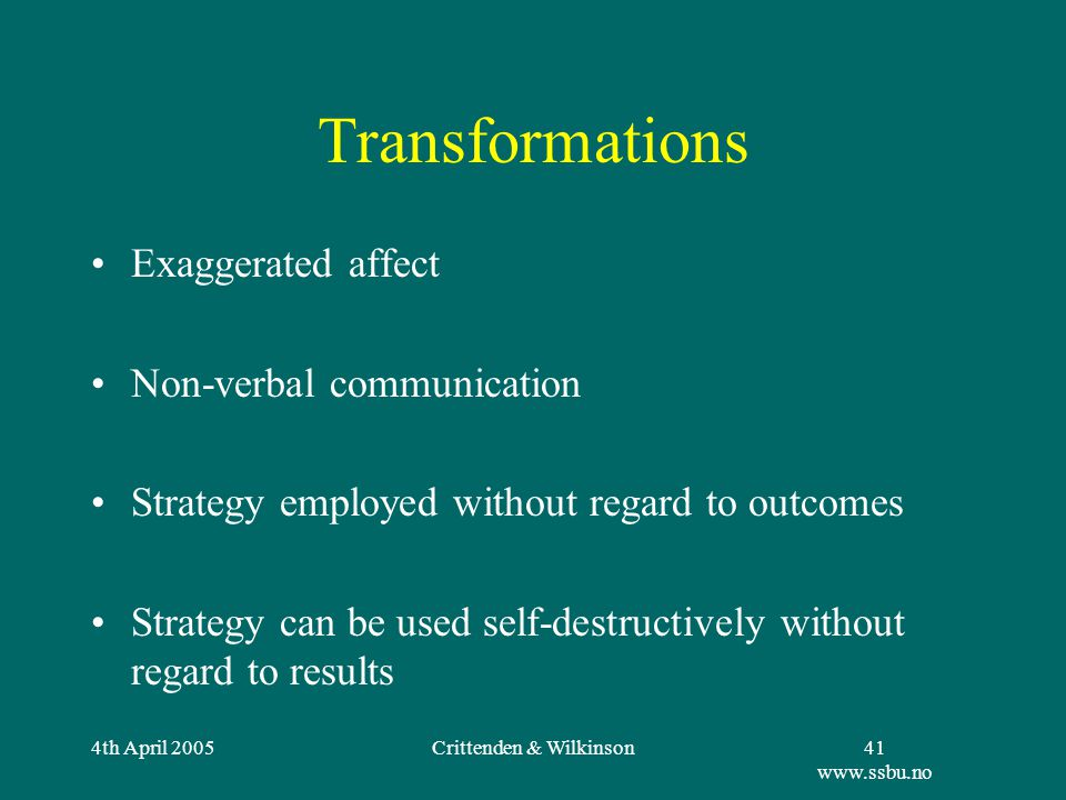 4th April 2005Crittenden & Wilkinson41 www.ssbu.no Transformations Exaggerated affect Non-verbal communication Strategy employed without regard to outcomes Strategy can be used self-destructively without regard to results