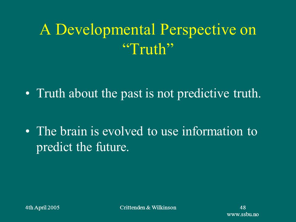 4th April 2005Crittenden & Wilkinson48 www.ssbu.no A Developmental Perspective on Truth Truth about the past is not predictive truth.