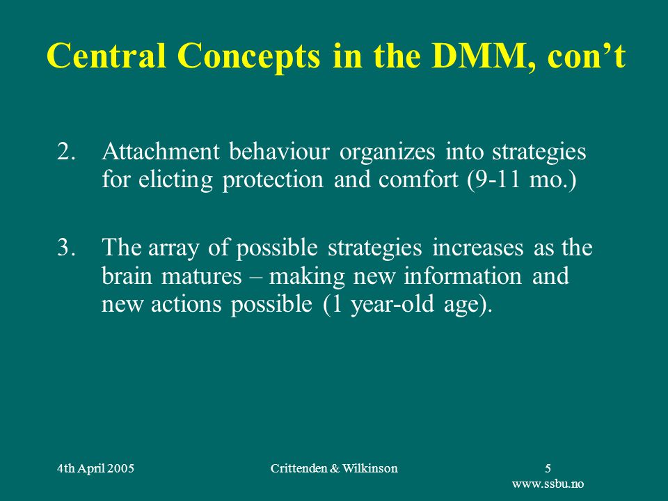4th April 2005Crittenden & Wilkinson5 www.ssbu.no 2.Attachment behaviour organizes into strategies for elicting protection and comfort (9-11 mo.) 3.The array of possible strategies increases as the brain matures – making new information and new actions possible (1 year-old age).