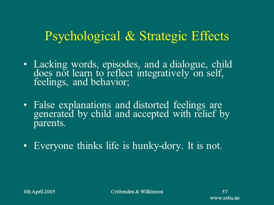 4th April 2005Crittenden & Wilkinson57 www.ssbu.no Psychological & Strategic Effects Lacking words, episodes, and a dialogue, child does not learn to reflect integratively on self, feelings, and behavior; False explanations and distorted feelings are generated by child and accepted with relief by parents.