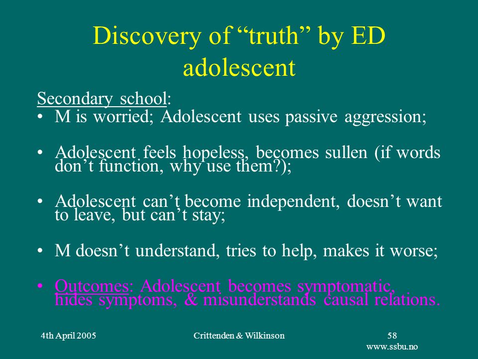 4th April 2005Crittenden & Wilkinson58 www.ssbu.no Discovery of truth by ED adolescent Secondary school: M is worried; Adolescent uses passive aggression; Adolescent feels hopeless, becomes sullen (if words don't function, why use them ); Adolescent can't become independent, doesn't want to leave, but can't stay; M doesn't understand, tries to help, makes it worse; Outcomes: Adolescent becomes symptomatic, hides symptoms, & misunderstands causal relations.