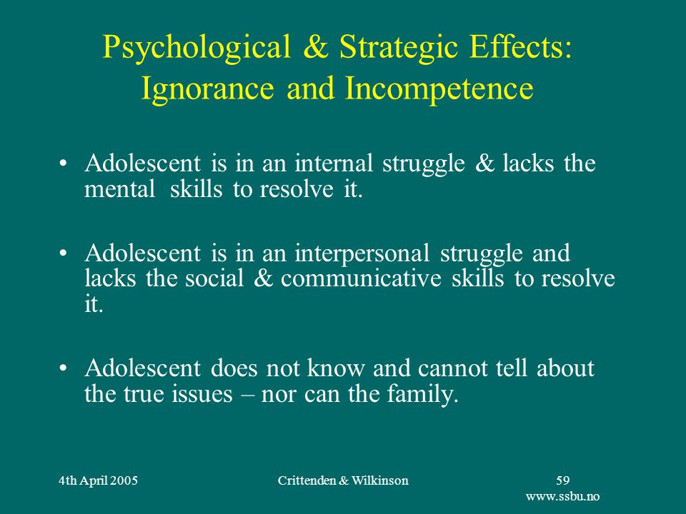 4th April 2005Crittenden & Wilkinson59 www.ssbu.no Psychological & Strategic Effects: Ignorance and Incompetence Adolescent is in an internal struggle & lacks the mental skills to resolve it.
