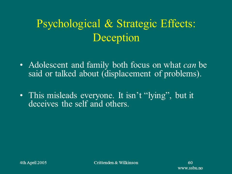 4th April 2005Crittenden & Wilkinson60 www.ssbu.no Psychological & Strategic Effects: Deception Adolescent and family both focus on what can be said or talked about (displacement of problems).