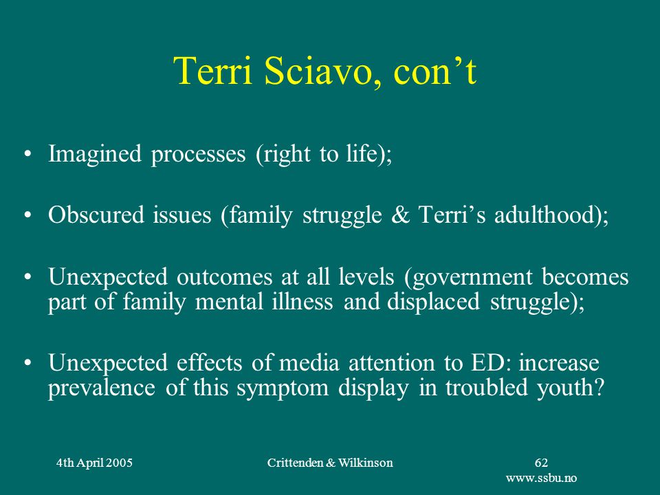 4th April 2005Crittenden & Wilkinson62 www.ssbu.no Terri Sciavo, con't Imagined processes (right to life); Obscured issues (family struggle & Terri's adulthood); Unexpected outcomes at all levels (government becomes part of family mental illness and displaced struggle); Unexpected effects of media attention to ED: increase prevalence of this symptom display in troubled youth