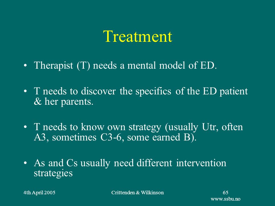 4th April 2005Crittenden & Wilkinson65 www.ssbu.no Treatment Therapist (T) needs a mental model of ED.