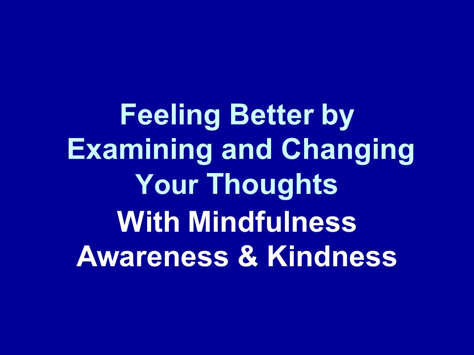 Mindful of Automatic Thoughts They say you are supposed to stay positive but I feel awful, angry, helpless, filled with despair, I'm afraid I am making it worse Awareness and Inquiry Kind &Rational Response