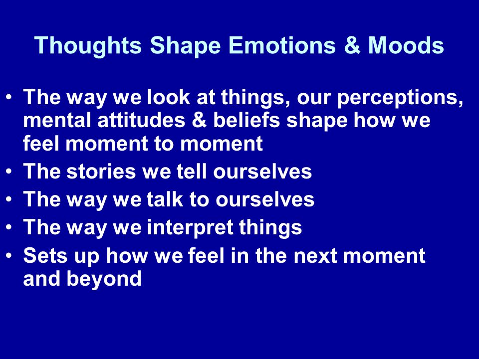 The way we look at things, our perceptions, mental attitudes & beliefs shape how we feel moment to moment The stories we tell ourselves The way we talk to ourselves The way we interpret things Sets up how we feel in the next moment and beyond