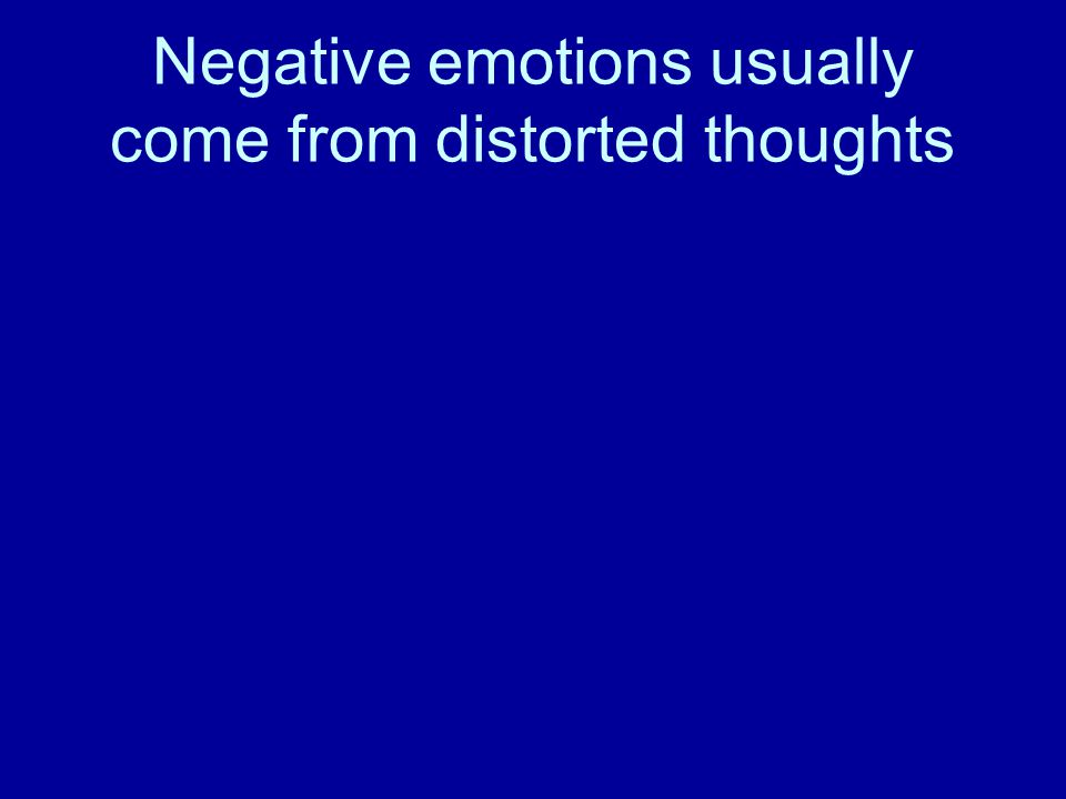 Negative emotions usually come from distorted thoughts