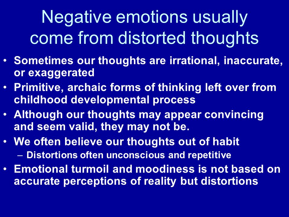 Sometimes our thoughts are irrational, inaccurate, or exaggerated Primitive, archaic forms of thinking left over from childhood developmental process Although our thoughts may appear convincing and seem valid, they may not be.