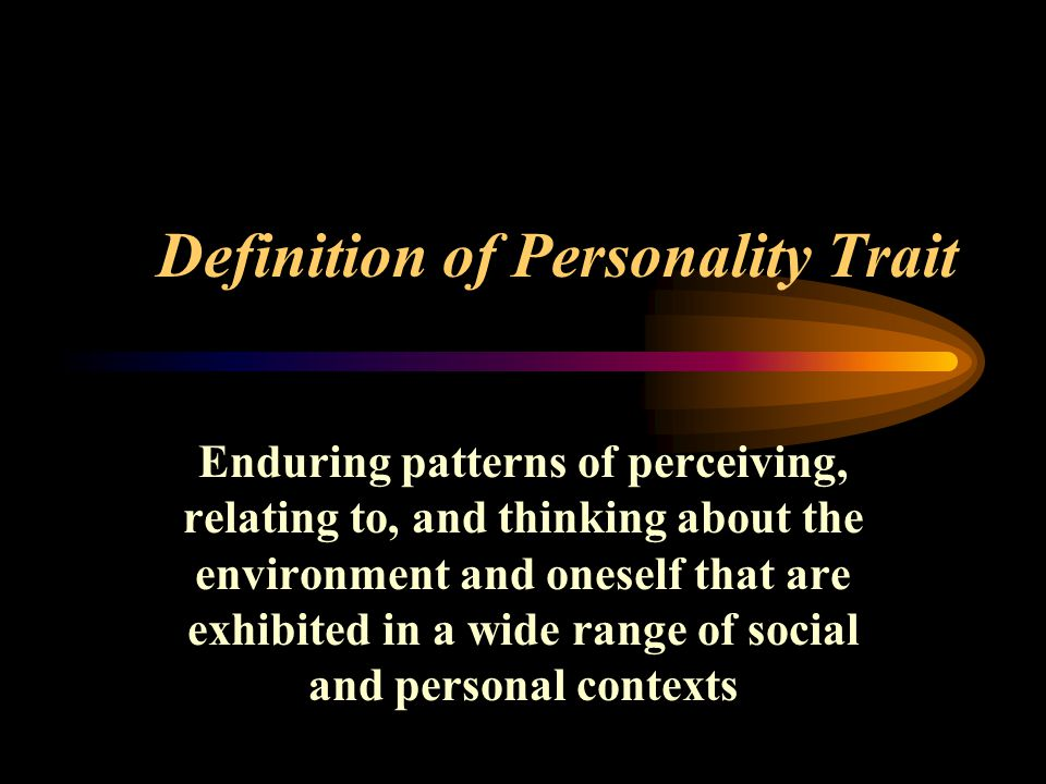 Definition of Personality Trait Enduring patterns of perceiving, relating to, and thinking about the environment and oneself that are exhibited in a wide range of social and personal contexts