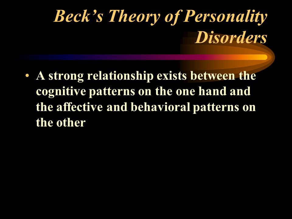 Beck's Theory of Personality Disorders A strong relationship exists between the cognitive patterns on the one hand and the affective and behavioral patterns on the other