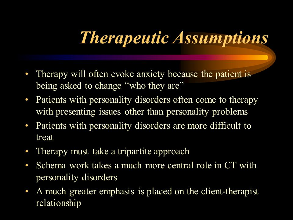 Therapeutic Assumptions Therapy will often evoke anxiety because the patient is being asked to change who they are Patients with personality disorders often come to therapy with presenting issues other than personality problems Patients with personality disorders are more difficult to treat Therapy must take a tripartite approach Schema work takes a much more central role in CT with personality disorders A much greater emphasis is placed on the client-therapist relationship