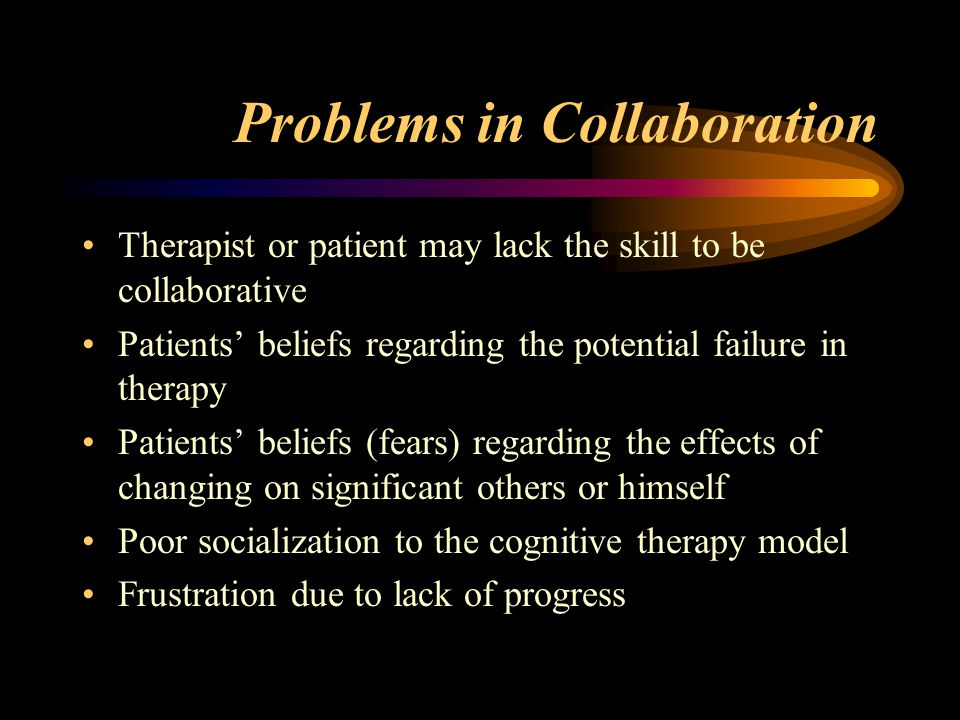 Problems in Collaboration Therapist or patient may lack the skill to be collaborative Patients' beliefs regarding the potential failure in therapy Patients' beliefs (fears) regarding the effects of changing on significant others or himself Poor socialization to the cognitive therapy model Frustration due to lack of progress