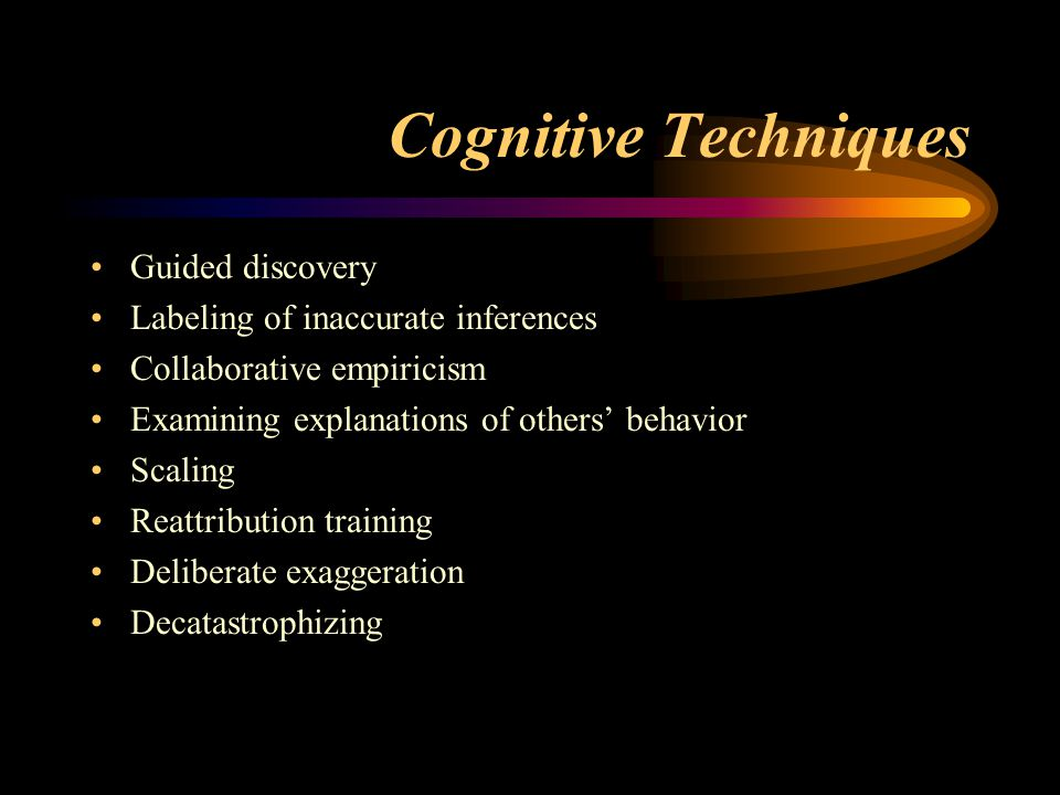 Cognitive Techniques Guided discovery Labeling of inaccurate inferences Collaborative empiricism Examining explanations of others' behavior Scaling Reattribution training Deliberate exaggeration Decatastrophizing