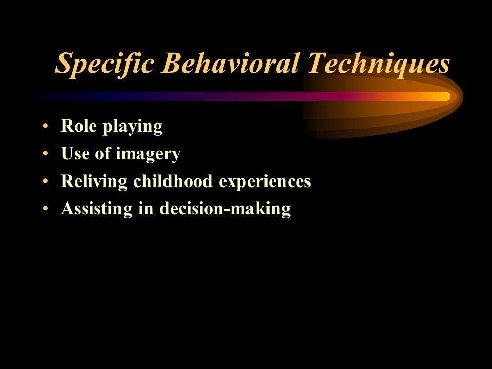 Specific Behavioral Techniques Role playing Use of imagery Reliving childhood experiences Assisting in decision-making