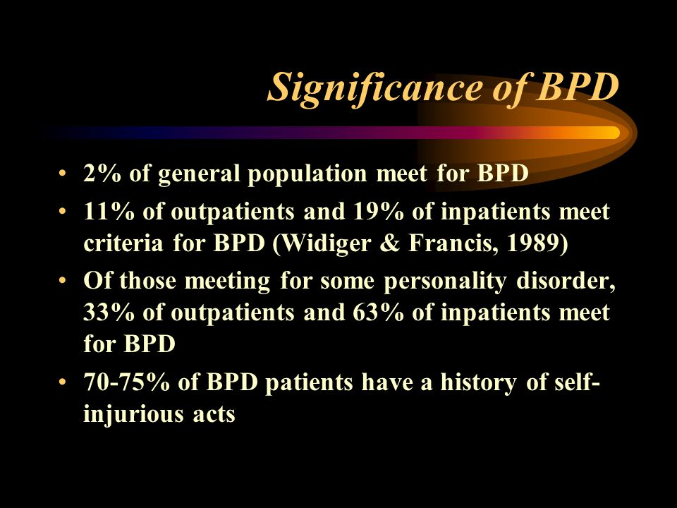 Significance of BPD 2% of general population meet for BPD 11% of outpatients and 19% of inpatients meet criteria for BPD (Widiger & Francis, 1989) Of those meeting for some personality disorder, 33% of outpatients and 63% of inpatients meet for BPD 70-75% of BPD patients have a history of self- injurious acts