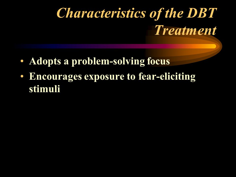 Characteristics of the DBT Treatment Adopts a problem-solving focus Encourages exposure to fear-eliciting stimuli