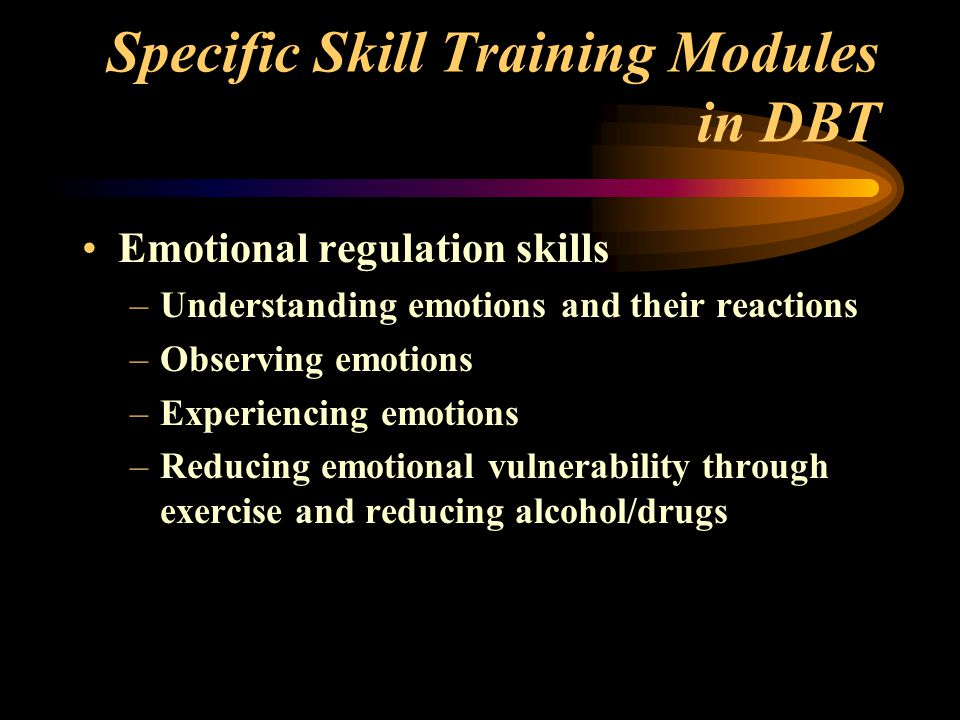 Specific Skill Training Modules in DBT Emotional regulation skills –Understanding emotions and their reactions –Observing emotions –Experiencing emotions –Reducing emotional vulnerability through exercise and reducing alcohol/drugs