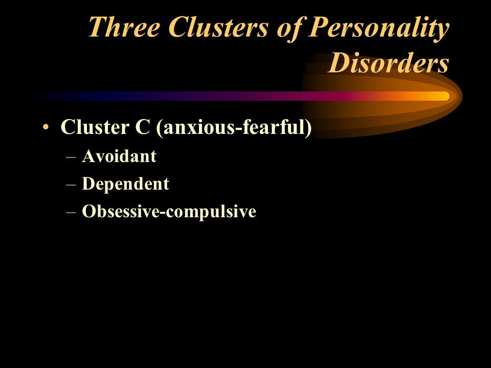 Three Clusters of Personality Disorders Cluster C (anxious-fearful) –Avoidant –Dependent –Obsessive-compulsive