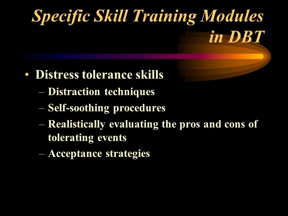 Specific Skill Training Modules in DBT Distress tolerance skills –Distraction techniques –Self-soothing procedures –Realistically evaluating the pros and cons of tolerating events –Acceptance strategies