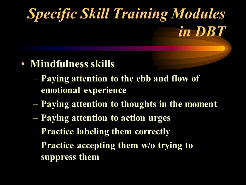 Specific Skill Training Modules in DBT Mindfulness skills –Paying attention to the ebb and flow of emotional experience –Paying attention to thoughts in the moment –Paying attention to action urges –Practice labeling them correctly –Practice accepting them w/o trying to suppress them