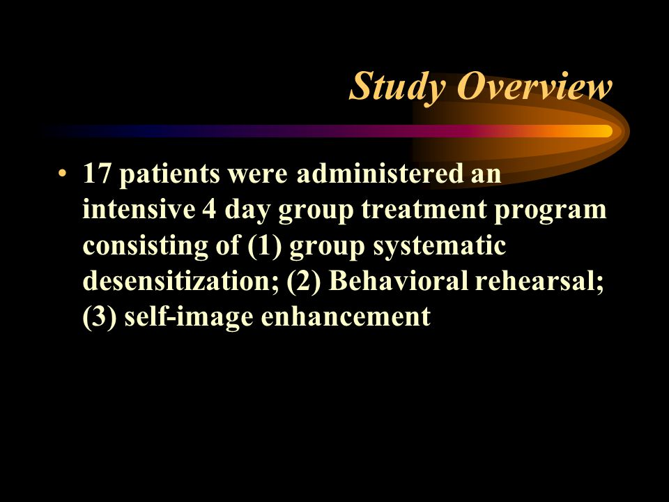 Study Overview 17 patients were administered an intensive 4 day group treatment program consisting of (1) group systematic desensitization; (2) Behavioral rehearsal; (3) self-image enhancement