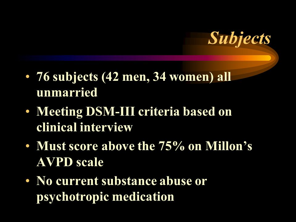 Subjects 76 subjects (42 men, 34 women) all unmarried Meeting DSM-III criteria based on clinical interview Must score above the 75% on Millon's AVPD scale No current substance abuse or psychotropic medication