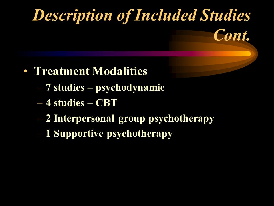 Description of Included Studies Cont. Treatment Modalities –7 studies – psychodynamic –4 studies – CBT –2 Interpersonal group psychotherapy –1 Support