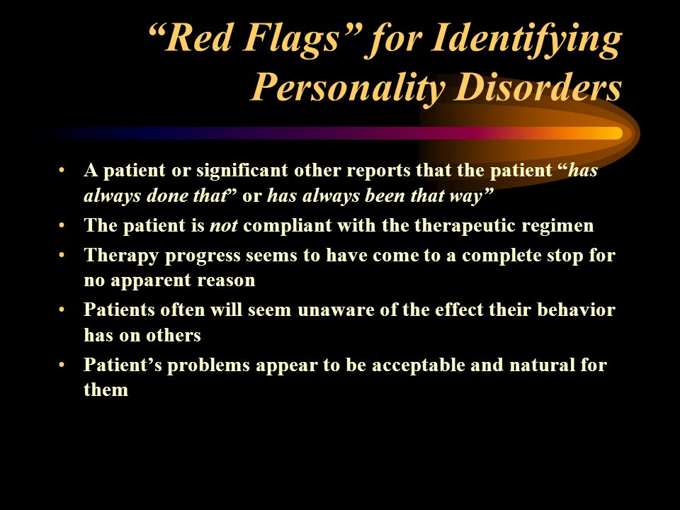 Red Flags for Identifying Personality Disorders A patient or significant other reports that the patient has always done that or has always been that way The patient is not compliant with the therapeutic regimen Therapy progress seems to have come to a complete stop for no apparent reason Patients often will seem unaware of the effect their behavior has on others Patient's problems appear to be acceptable and natural for them