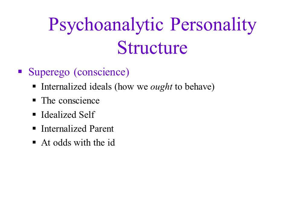 Psychoanalytic Personality Structure  Superego (conscience)  Internalized ideals (how we ought to behave)  The conscience  Idealized Self  Internalized Parent  At odds with the id